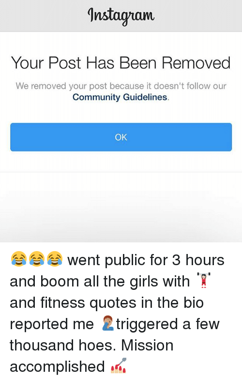 Community, Girls, and Hoes: Instagram  Your Post Has Been Removed  We removed your post because it doesn't follow our  Community Guidelines  OK 😂😂😂 went public for 3 hours and boom all the girls with 🏋🏻♀️ and fitness quotes in the bio reported me 🤦🏽♂️triggered a few thousand hoes. Mission accomplished 💅🏼