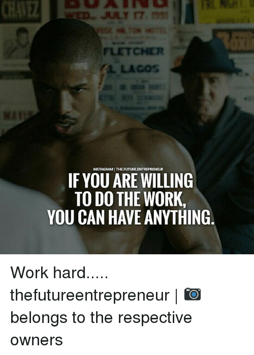 Do The Work: INSTAGRAMI THEFUTUREENTREPREN  IF YOU ARE WILLING  TO DO THE WORK.  YOU CAN HAVE ANYTHING Work hard..... thefutureentrepreneur | 📷 belongs to the respective owners