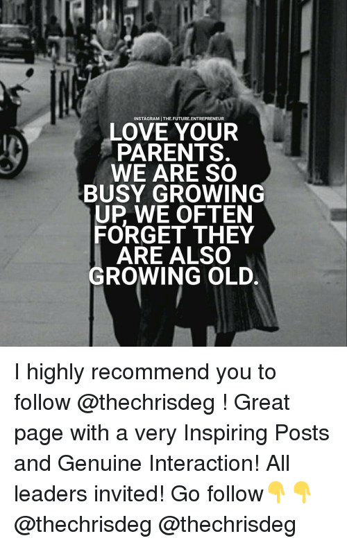 invitations: INSTAGRAMITHE.FUTURE. ENTREPRENEUR  LOVE YOUR  PARENTS.  WE ARE SO  BUSY GROWING  UP WE OFTEN  FORGET THEY  ARE ALSO  GROWING OLD. I highly recommend you to follow @thechrisdeg ! Great page with a very Inspiring Posts and Genuine Interaction! All leaders invited! Go follow👇👇 @thechrisdeg @thechrisdeg