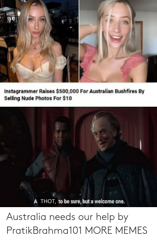 Australian: Instagrammer Raises $500,000 For Australian Bushfires By  Selling Nude Photos For $10  A THOT, to be sure, but a welcome one. Australia needs our help by PratikBrahma101 MORE MEMES