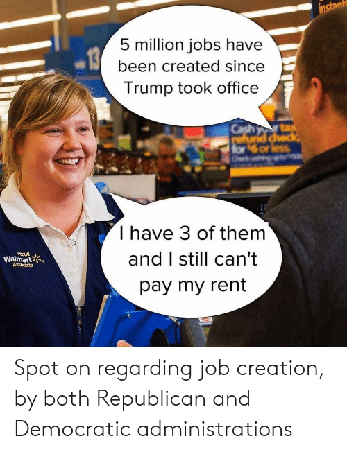 Walmart, Jobs, and Office: instan  5 million jobs have  been created since  Trump took office  Cash yr ta  refund check  for $6 or less  Oek  x  I0  I have 3 of them  and I still can't  Proud  Walmart  ASSociate  pay my rent  ww Spot on regarding job creation, by both Republican and Democratic administrations