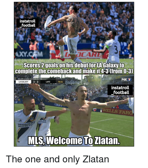 the one and only: instatroll  football  AXY.CAM  tfor LA Galaxy to  complete the comebackand make it4-3 (from O-3)  MAJOR LEAGUE SOCCER ONF  LA GALAXY  LAFC  76:51  instatroll  football  WELLS FAR  NUTRITIK  MLS,Welcome TöZlatan. The one and only Zlatan
