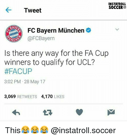 bayern munchen: INSTATROLL  SOCCER  O  Tweet  FC Bayern Munchen  @FC Bayern  NC  Is there any way for the FA Cup  winners to qualify for UCL?  #FACUP  3:02 PM 28 May 17  3.069  RETWEETS 4,170  LIKES This😂😂😂 @instatroll.soccer