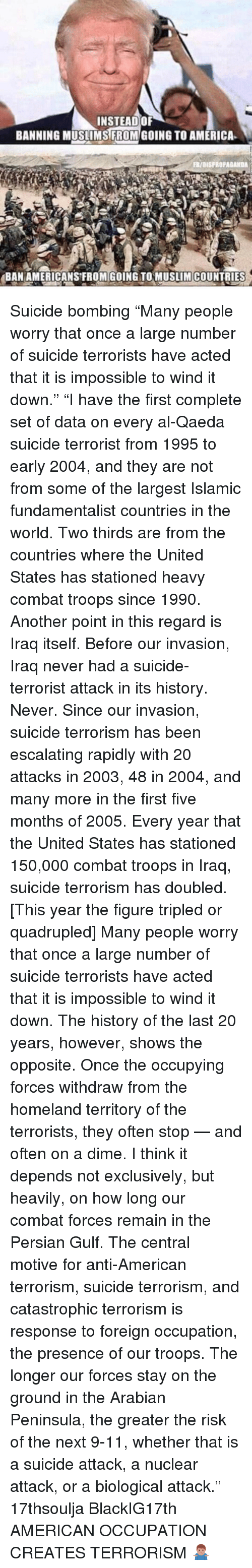 "9/11, Memes, and Homeland: INSTEAD OF  BANNING MUSLIMS FROM GOING TO AMERICA  FR/aISFROPAGANDA  BAN AMERICANS FROM GOING TO MUSLIM COUNTRIES Suicide bombing ""Many people worry that once a large number of suicide terrorists have acted that it is impossible to wind it down."" ""I have the first complete set of data on every al-Qaeda suicide terrorist from 1995 to early 2004, and they are not from some of the largest Islamic fundamentalist countries in the world. Two thirds are from the countries where the United States has stationed heavy combat troops since 1990. Another point in this regard is Iraq itself. Before our invasion, Iraq never had a suicide-terrorist attack in its history. Never. Since our invasion, suicide terrorism has been escalating rapidly with 20 attacks in 2003, 48 in 2004, and many more in the first five months of 2005. Every year that the United States has stationed 150,000 combat troops in Iraq, suicide terrorism has doubled. [This year the figure tripled or quadrupled] Many people worry that once a large number of suicide terrorists have acted that it is impossible to wind it down. The history of the last 20 years, however, shows the opposite. Once the occupying forces withdraw from the homeland territory of the terrorists, they often stop — and often on a dime. I think it depends not exclusively, but heavily, on how long our combat forces remain in the Persian Gulf. The central motive for anti-American terrorism, suicide terrorism, and catastrophic terrorism is response to foreign occupation, the presence of our troops. The longer our forces stay on the ground in the Arabian Peninsula, the greater the risk of the next 9-11, whether that is a suicide attack, a nuclear attack, or a biological attack."" 17thsoulja BlackIG17th AMERICAN OCCUPATION CREATES TERRORISM 🤷🏽‍♂️"