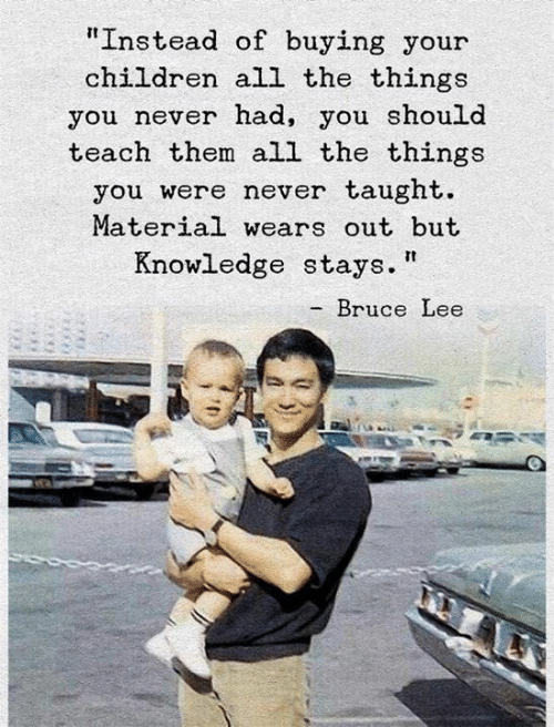 """Children, Bruce Lee, and Knowledge: """"Instead of buying your  children all the things  you never nad, you should  teach them all the things  you were never taught.  Material wears out but  Knowledge stays.  - Bruce Lee"""