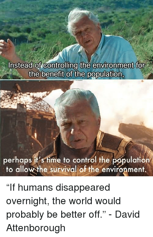 "Control, Time, and World: Instead of controlling the environment for  the benefit of the population  perhaps it's time to control the population  to allow the survival of the environment.  lafiO ""If humans disappeared overnight, the world would probably be better off."" - David Attenborough"