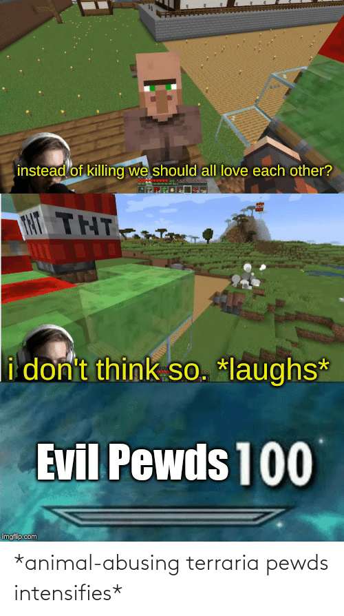 Love, Animal, and Evil: instead of killing we should all love each other?  TNT THT  i don't think so. *laughs*  Evil Pewds 100  imgflip.com *animal-abusing terraria pewds intensifies*