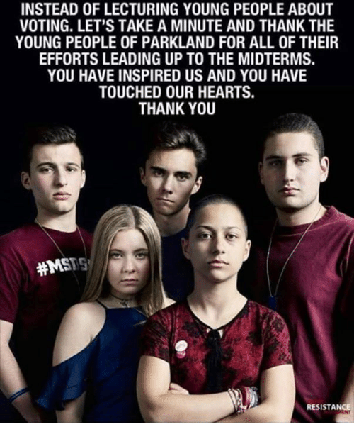 Dank, Thank You, and Hearts: INSTEAD OF LECTURING YOUNG PEOPLE ABOUT  VOTING. LET'S TAKE A MINUTE AND THANK THE  YOUNG PEOPLE OF PARKLAND FOR ALL OF THEIR  EFFORTS LEADING UP TO THE MIDTERMS.  YOU HAVE INSPIRED US AND YOU HAVE  TOUCHED OUR HEARTS.  THANK YOU  #MSTS  RESISTANCE