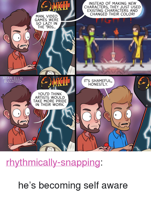 """snapping: INSTEAD OF MAKING NEW  CHARACTERS, THEY JUST USED  EXISTING CHARACTERS AND  CHANGED THEIR COLOR!  MAN, VIDEO  GAMES WERE  SO LAZY IN  THE '90S..  て  ADAM ELLIS  BUZZFEED  IT'S SHAMEFUL,  HONESTLY.  YOU'D THINK  ARTISTS WOULD  TAKE MORE PRIDE  IN THEIR WORK.  て <p><a href=""""http://rhythmically-snapping.tumblr.com/post/167464553965/hes-becoming-self-aware"""" class=""""tumblr_blog"""">rhythmically-snapping</a>:</p>  <blockquote><p>he's becoming self aware</p></blockquote>"""