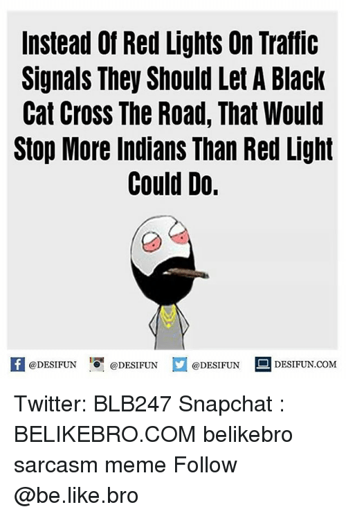 Snapchater: Instead Of Red Lights On Traffic  Signals They Should Let A Black  Cat Cross The Road, That Would  Stop More Indians Than Red Light  Could Do.  @DESIFUN  @DESIFUN  @DESIFUN  S DESI FUN COM Twitter: BLB247 Snapchat : BELIKEBRO.COM belikebro sarcasm meme Follow @be.like.bro