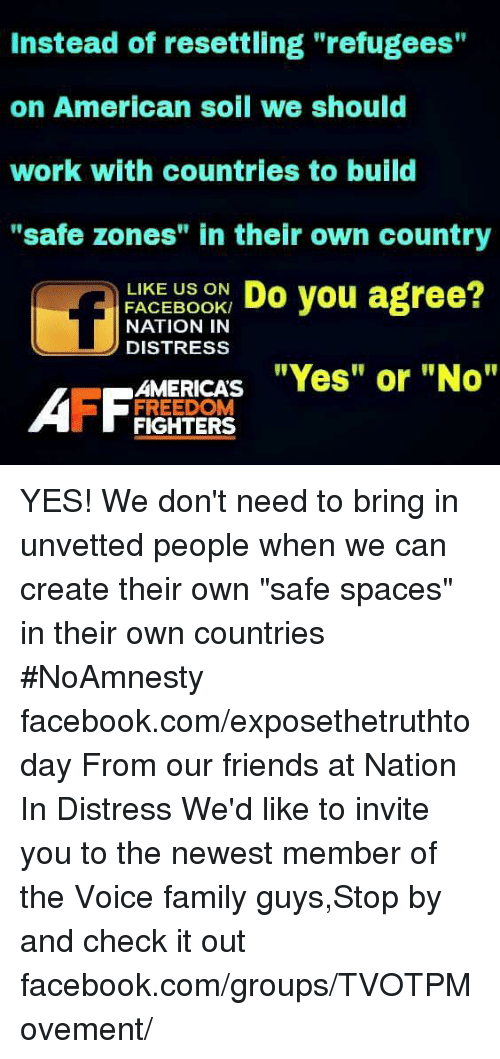 "Family Guy, Memes, and The Voice: Instead of resettling ""refugees""  on American soil we should  work with countries to build  ""safe zones"" in their own country  LIKE US ON  Do you agree?  FACEBOOK/  NATION IN  D DISTRESS  AMERICAS  ""Yes"" or ""No""  AFF FREEDOM  FIGHTERS YES! We don't need to bring in unvetted people when we can create their own ""safe spaces"" in their own countries  #NoAmnesty facebook.com/exposethetruthtoday  From our friends at Nation In Distress  We'd like to invite you to the newest member of the Voice family guys,Stop by and check it out facebook.com/groups/TVOTPMovement/"