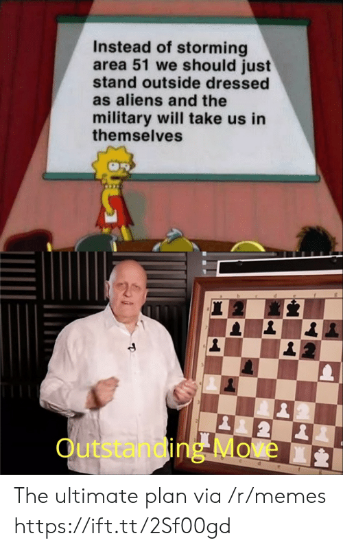 Memes, Aliens, and Military: Instead of storming  area 51 we should just  stand outside dressed  as aliens and the  military will take us in  themselves  2  Outstanding Move  d The ultimate plan via /r/memes https://ift.tt/2Sf00gd