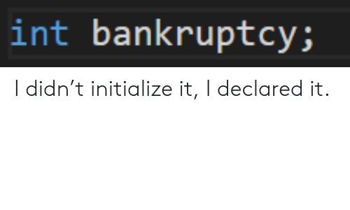 Bankruptcy, Int, and Initialize: int bankruptcy; I didn't initialize it, I declared it.