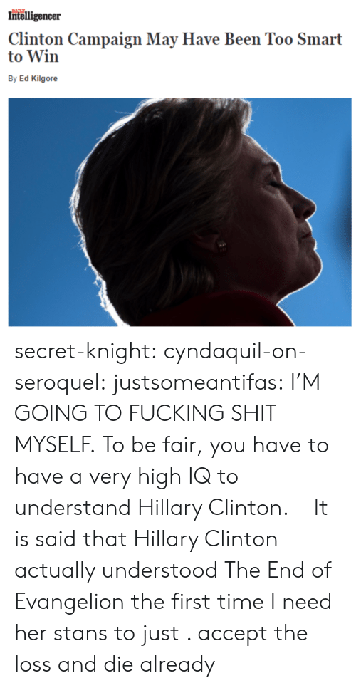 Too Smart: Intelligencer  Clinton Campaign May Have Been Too Smart  to Win  By Ed Kilgore secret-knight:  cyndaquil-on-seroquel:  justsomeantifas: I'M GOING TO FUCKING SHIT MYSELF.   To be fair, you have to have a very high IQ to understand Hillary Clinton.    It is said that Hillary Clinton actually understood The End of Evangelion the first time   I need her stans to just . accept the loss and  die already