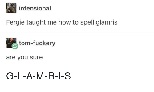 Fergie, How To, and How: intensional  Fergie taught me how to spell glamris  tom-fuckery  are you sure G-L-A-M-R-I-S