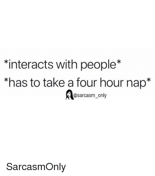 """Funny, Memes, and Sarcasm: interacts with people*  """"has to take a four hour nap*  @sarcasm_only SarcasmOnly"""