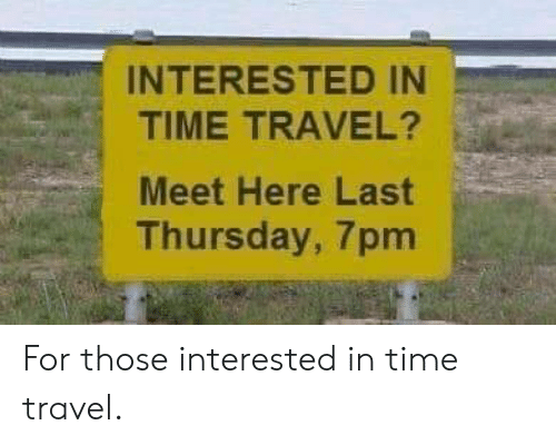 Time, Travel, and Time Travel: INTERESTED IN  TIME TRAVEL?  Meet Here Last  Thursday, 7pm For those interested in time travel.