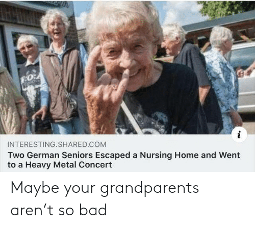 Grandparents: INTERESTING.SHARED.COM  Two German Seniors Escaped a Nursing Home and Went  to a Heavy Metal Concert Maybe your grandparents aren't so bad