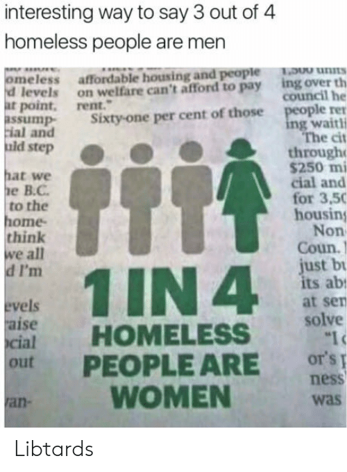 Aise: interesting way to say 3 out of 4  homeless people are men  meless affordable housing and people ns  ing over th  council he  d levels on welfare can't afford to pay  at point, rent.  ple ren  ng waithi  The cit  ssump Sixty-one per cent of those  ial and  uid step  through  hat we  е В.С.  to the  ome  think  we all  d I'm  $250 mi  cial and  for 3,50  housing  Non  Coun.)  ust b  ts ab  at sen  vels  aise  cial  HOMELESS solve  out PEOPLE ARE or'si  WOMEN  ness  was  ran Libtards