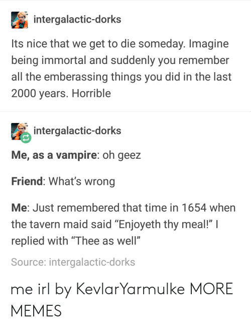 """dorks: intergalactic-dorks  Its nice that we get to die someday. Imagine  being immortal and suddenly you remember  all the emberassing things you did in the last  2000 years. Horrible  intergalactic-dorks  Me, as a vampire: oh geez  Friend: What's wrong  Me: Just remembered that time in 1654 when  the tavern maid said """"Enjoyeth thy meal!"""" I  replied with """"Thee as well""""  Source: intergalactic-dorks me irl by KevlarYarmulke MORE MEMES"""