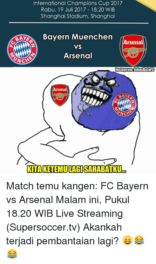 Arsenal, Instagram, and Memes: International Champions Cup 2017  Rabu, 19 Juli 2017 18.20 WIB  Shanghai Stadium, Shanghai  Bayern Muenchen  Arsenal  VS  Arsenal  CH  Instagram:JokesBolafC  Arsenal  BAY  AYE  KITAKETEMULAGISAHABATKU Match temu kangen: FC Bayern vs Arsenal Malam ini, Pukul 18.20 WIB Live Streaming (Supersoccer.tv) Akankah terjadi pembantaian lagi? 😄😂😂