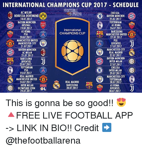 munchen: INTERNATIONAL CHAMPIONS CUP 2017 SCHEDULE  RENALNEN Z0  AC MILAN  CHELSEA  BAYERN MUNCHEN  25.07.2017  TOTTENHAM  AS ROMA  26.07.2017  BARCELONA  MANCHESTER UNITED  27.07.2017  PSG  JUVENTUS  27.07.2017  MANCHESTER CITY  REAL MADRID  2707.2017  BAYERN MUNCHEN  INTER MILAN  27.07.2017  CHELSEA  INTER MILAN  29.07.2017  MANCHESTER CITY  TOTTENHAM  30.07.2017  AS ROMA  JUVENTUS  30.07.2017  BORUSSIA DORTMUND B  BB)  09  18.07.2017  BAYERN MUNCHEN  ARSENAL  19,07.2017  AS ROMA  PSG  20.07.2017  International  CHAMPIONS CUP  MANCHESTER UNITED  MANCHESTER CITY  21.07.2017  BAYERN MUNCHEN  AC MILAN  21.07.2017  BARCELONA  JUVENTUS  23.07.2017  TOTTENHAM  PSG  23.07.2017  REAL MADRID  MANCHESTERUNITED  24.07.2017  帮  e E'S  REAL MADRID  REAL  INTER MILANGtmcios  OLYMPIQUE LYON OL  BARCELONA  30.07.2017  24.07.2017 This is gonna be so good!! 😍 🔺FREE LIVE FOOTBALL APP -> LINK IN BIO!! Credit ➡️ @thefootballarena