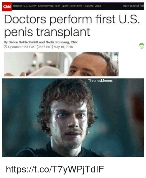 Penising: International Edi  CNN Regions U.S- Money Entertainment Tech Sport Travel Style Features Video  Doctors perform first U.S  penis transplant  By Debra Goldschmidt and Nadia Kounang, CNN  CO Updated 2147 GMT (0547 HKT) May 16, 2016  Thrones Memes https://t.co/T7yWPjTdIF