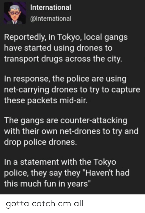"Reportedly: International  @International  Reportedly, in Tokyo, local gangs  have started using drones to  transport drugs across the city.  In response, the police are using  net-carrying drones to try to capture  these packets mid-air.  The gangs are counter-attacking  with their own net-d rones to try and  drop police drones.  In a statement with the Tokyo  police, they say they ""Haven't had  this much fun in years"" gotta catch em all"