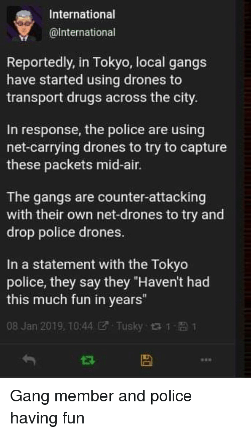 """Drones: International  @lnternational  Reportedly, in Tokyo, local gangs  have started using drones to  transport drugs across the city.  In response, the police are using  net-carrying drones to try to capture  these packets mid-air.  The gangs are counter-attacking  with their own net-drones to try and  drop police drones.  In a statement with the Tokyo  police, they say they """"Haven't had  this much fun in years""""  08 Jan 2019, 10:44团. Tusky t t- 1 Gang member and police having fun"""