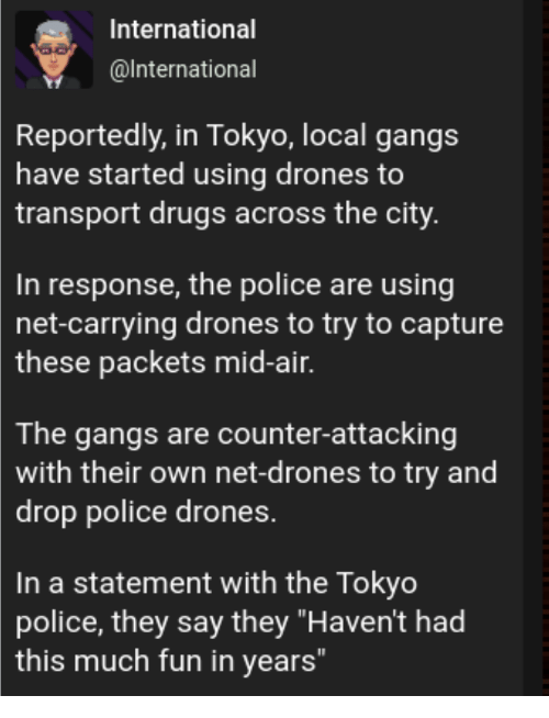"""Drones: International  @lnternational  Reportedly, in Tokyo, local gangs  have started using drones to  transport drugs across the city  In response, the police are using  net-carrying drones to try to capture  these  packets mid-air.  The gangs are counter-attacking  with their own net-drones to try and  drop police drones.  In a statement with the Tokyo  police, they say they """"Haven't had  this much fun in years"""
