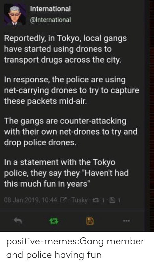 """Drones: International  @lnternational  Reportedly, in Tokyo, local gangs  have started using drones to  transport drugs across the city.  In response, the police are using  net-carrying drones to try to capture  these packets mid-air.  The gangs are counter-attacking  with their own net-drones to try and  drop police drones.  In a statement with the Tokyo  police, they say they """"Haven't had  this much fun in years""""  08 Jan 2019, 10:44团. Tusky t t- 1 positive-memes:Gang member and police having fun"""