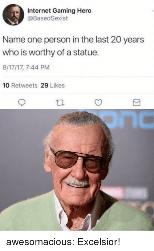 Internet, Tumblr, and Blog: Internet Gaming Hero  @BasedSexist  Name one person in the last 20 years  who is worthy of a statue.  8/17/17, 7:44 PM  10 Retweets 29 Likes awesomacious:  Excelsior!