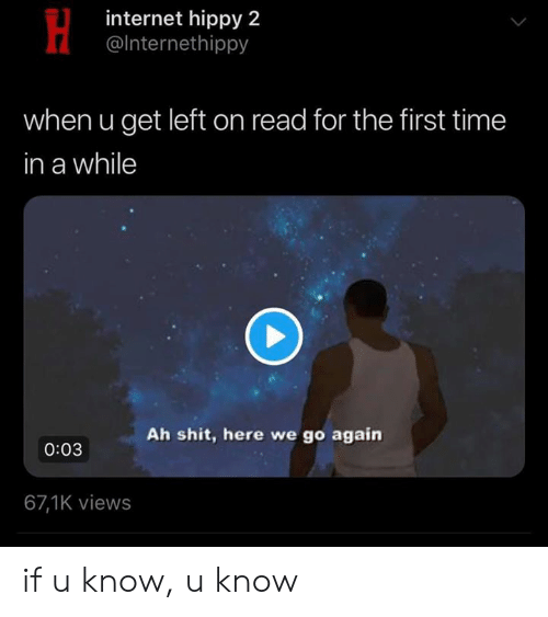Internet, Shit, and Time: internet hippy 2  @lnternethippy  when u get left on read for the first time  in a while  Ah shit, here we go again  0:03  67,1K views if u know, u know