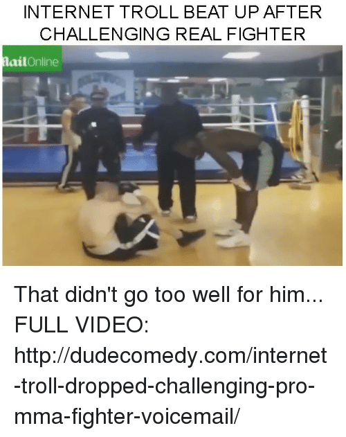 internet troll: INTERNET TROLL BEAT UP AFTER  CHALLENGING REAL FIGHTER  ail  Online That didn't go too well for him...  FULL VIDEO: http://dudecomedy.com/internet-troll-dropped-challenging-pro-mma-fighter-voicemail/