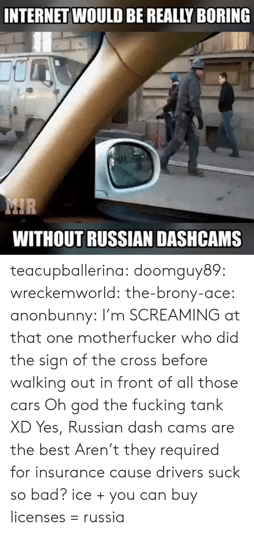 brony: INTERNET WOULD BE REALLY BORING  WITHOUT RUSSIAN DASHCAMS teacupballerina:  doomguy89:  wreckemworld:  the-brony-ace:  anonbunny: I'm SCREAMING at that one motherfucker who did the sign of the cross before walking out in front of all those cars  Oh god the fucking tank XD  Yes, Russian dash cams are the best   Aren't they required for insurance cause drivers suck so bad?  ice + you can buy licenses = russia