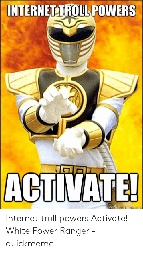 Internettroll: INTERNETTROLL POWERS  ACTIVATE Internet troll powers Activate! - White Power Ranger - quickmeme