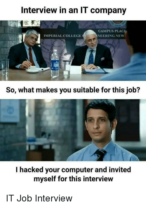 College, Job Interview, and Computer: Interview in an IT company  CAMPUS PLAC  NEERING NEW  IMPERIAL COLLEGE  So, what makes you suitable for this job?  I hacked your computer and invited  myself for this interview IT Job Interview