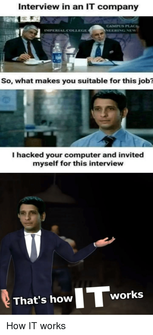 Computer, How, and Job: Interview in an IT company  IMPERIAL COLL  CAMPUS PLA  So, what makes you suitable for this job?  I hacked your computer and invited  myself for this interview  That's how Tworks How IT works