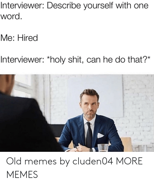 Dank, Memes, and Shit: Interviewer: Describe yourself with one  word  Мe: Hired  Interviewer: *holy shit, can he do that?* Old memes by cluden04 MORE MEMES
