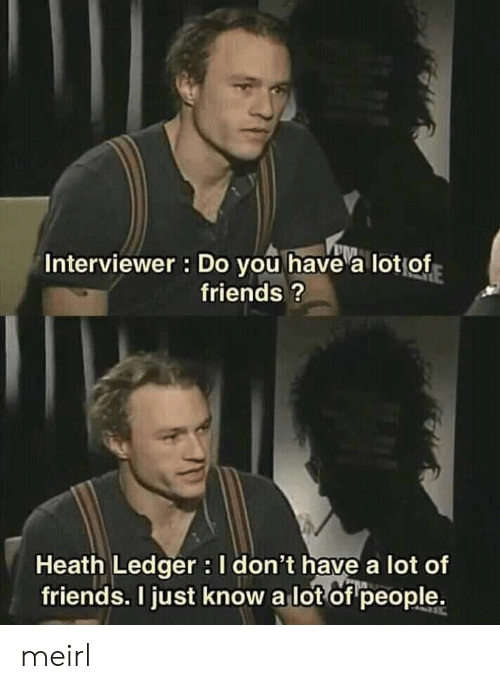 Heath Ledger: Interviewer : Do you have a lotof  friends?  Heath Ledger I don't have a lot of  friends. I just know a lot of people. meirl