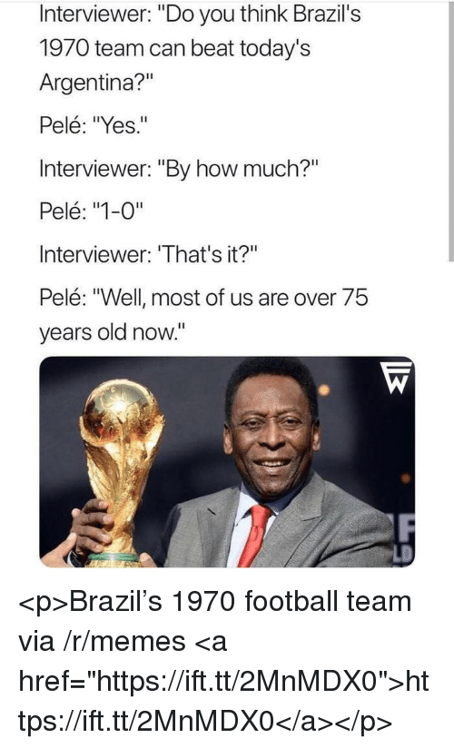 "Football, Memes, and Argentina: Interviewer: ""Do you think Brazil's  1970 team can beat today's  Argentina?""  Pelé: ""Yes.""  Interviewer: ""By how much?""  Pelé: ""1-0""  Interviewer: 'That's it?""  Pelé: ""Well most of us are over 75  years old now."" <p>Brazil's 1970 football team via /r/memes <a href=""https://ift.tt/2MnMDX0"">https://ift.tt/2MnMDX0</a></p>"
