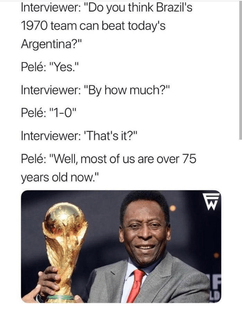 "Argentina, Old, and How: Interviewer: ""Do you think Brazil's  1970 team can beat today's  Argentina?""  Pelé: ""Yes.""  Interviewer: ""By how much?""  Pelé: ""1-0""  Interviewer: 'That's it?""  Pelé: ""Well most of us are over 75  years old now."""