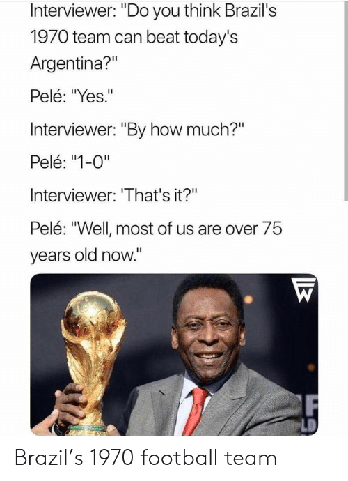 """football team: Interviewer: """"Do you think Brazil's  1970 team can beat today's  Argentina?""""  Pelé: """"Yes.""""  Interviewer: """"By how much?""""  Pelé: """"1-0""""  Interviewer: 'That's it?""""  Pelé: """"Well most of us are over 75  vears old now."""" Brazil's 1970 football team"""