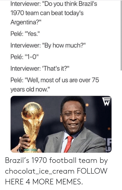 """football team: Interviewer: """"Do you think Brazil's  1970 team can beat today's  Argentina?""""  Pelé: """"Yes.""""  Interviewer: """"By how much?""""  Pelé: """"1-0""""  Interviewer: 'That's it?""""  Pelé: """"Well most of us are over 75  years old now."""" Brazil's 1970 football team by chocolat_ice_cream FOLLOW HERE 4 MORE MEMES."""