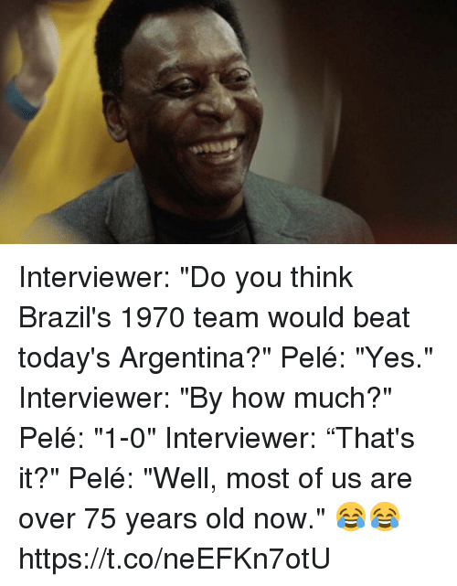 "Soccer, Argentina, and Old: Interviewer: ""Do you think Brazil's 1970 team would beat today's Argentina?""  Pelé: ""Yes.""  Interviewer: ""By how much?""  Pelé: ""1-0""  Interviewer: ""That's it?""  Pelé: ""Well, most of us are over 75 years old now.""  😂😂 https://t.co/neEFKn7otU"