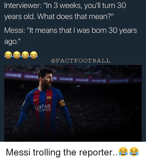 """Thats Mean: Interviewer: """"In 3 weeks, you'll turn 30  years old. What does that mean?""""  Messi: """"It means that I was born 30 years  ago.""""  FACT FOOTBALL  AIRWAYS Messi trolling the reporter..😂😂"""