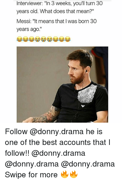 """Thats Mean: Interviewer: """"In 3 weeks, you'll turn 30  years old. What does that mean?""""  Messi: """"It means that I was born 30  years ago Follow @donny.drama he is one of the best accounts that I follow!! @donny.drama @donny.drama @donny.drama Swipe for more 🔥🔥"""