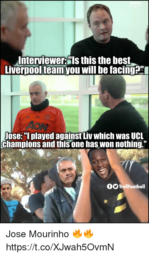 "Memes, Soccer, and Best: Interviewer:""Is this the best  Liverpoolteamyou will be facingax  Jose:""I played against Liv which was UCL  champions and this one has won nothing.""  SOCCER  fOTrollFootball Jose Mourinho 🔥🔥 https://t.co/XJwah5OvmN"