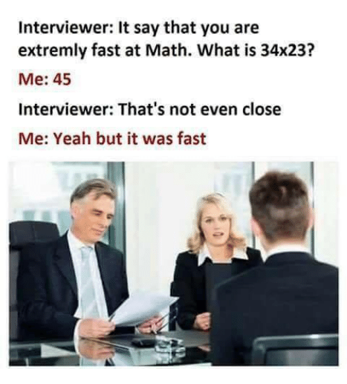fastly: Interviewer: It say that you are  extremly fast at Math. What is 34x23?  Me: 45  Interviewer: That's not even close  Me: Yeah but it was fast