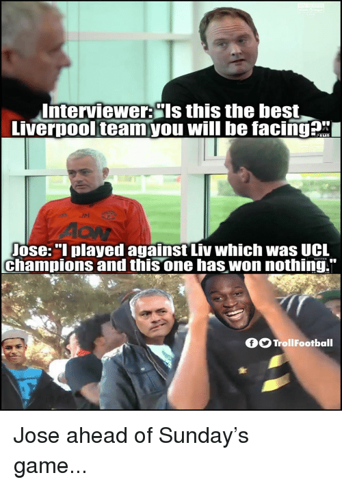 "Memes, Best, and Game: Interviewer:""ls this the best  vernool teamyou will be facinga  AON  ose:""l played against Liv which was UCL  champions and this one has won nothing.""  fTrollFootball Jose ahead of Sunday's game..."